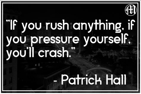Patrick Hall shares his advice with anyone that will listen. If you push yourself too hard, if you
